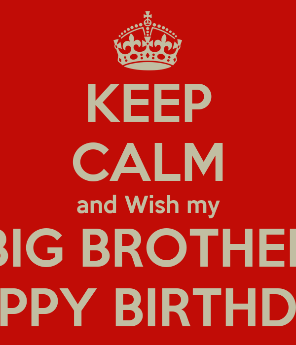 KEEP CALM and Wish my BIG BROTHER HAPPY BIRTHDAY
