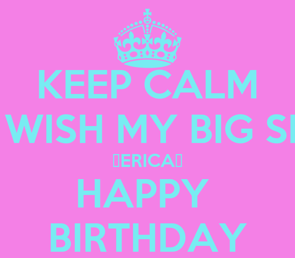 KEEP CALM AND WISH MY BIG SISTER ♡ERICA♡ HAPPY  BIRTHDAY