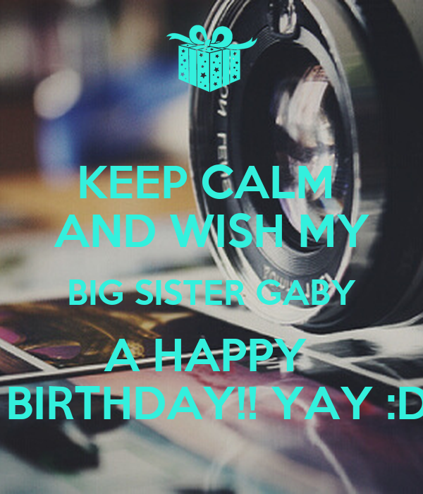 KEEP CALM  AND WISH MY BIG SISTER GABY A HAPPY   BIRTHDAY!! YAY :D