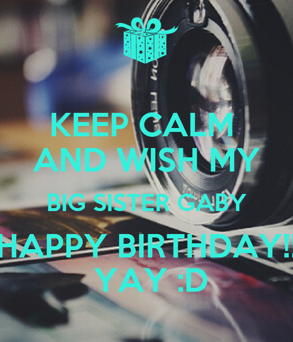 KEEP CALM  AND WISH MY BIG SISTER GABY HAPPY BIRTHDAY!!  YAY :D