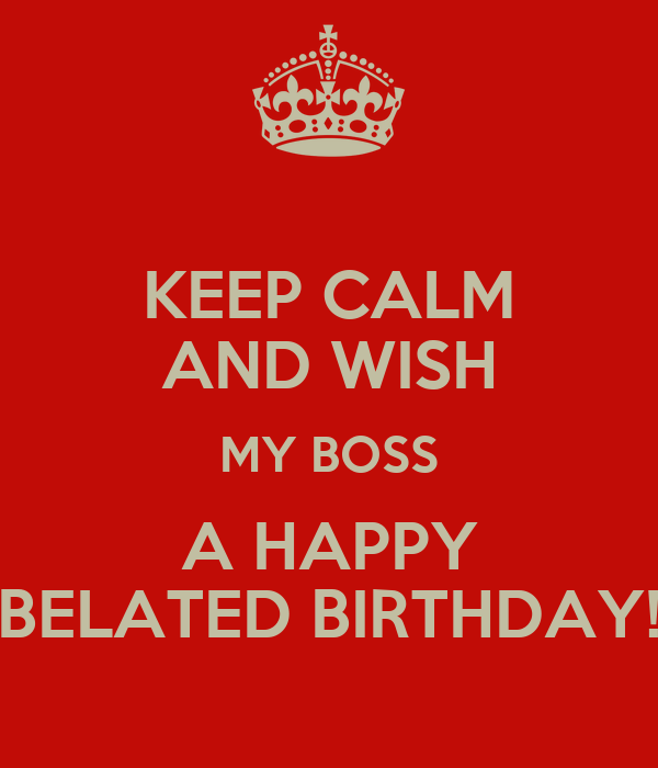 KEEP CALM AND WISH MY BOSS A HAPPY BELATED BIRTHDAY!