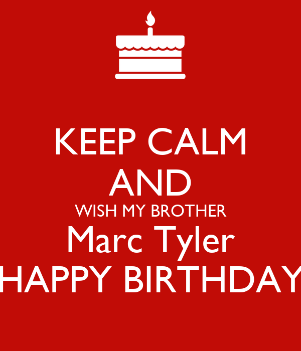 KEEP CALM AND WISH MY BROTHER Marc Tyler HAPPY BIRTHDAY