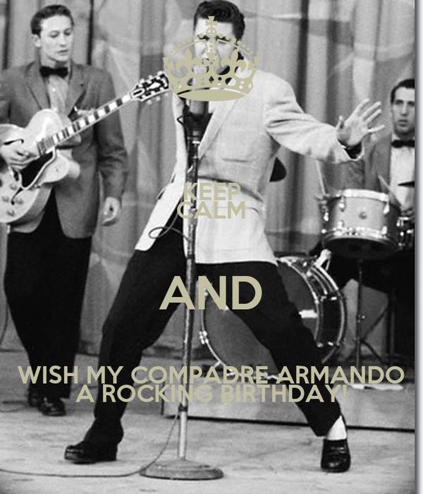 KEEP CALM AND WISH MY COMPADRE ARMANDO A ROCKING BIRTHDAY!