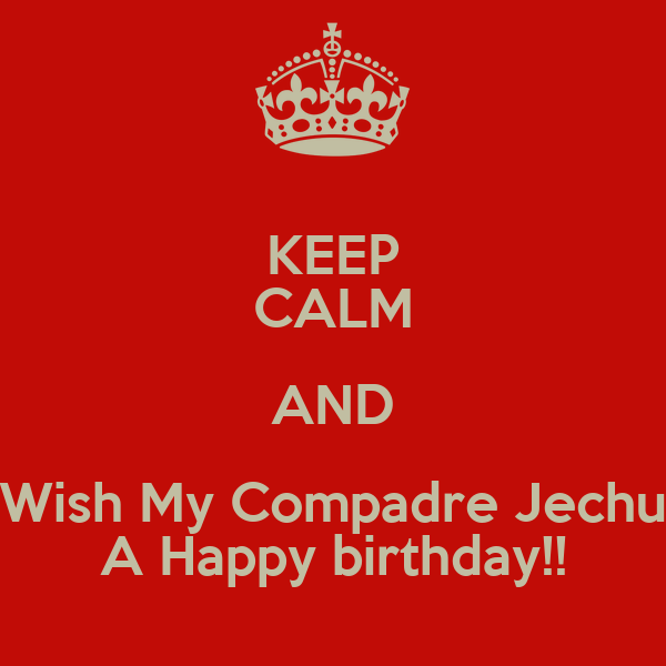 KEEP CALM AND Wish My Compadre Jechu A Happy birthday!!