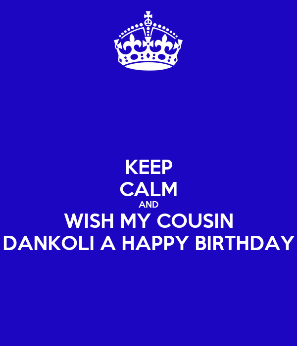 KEEP CALM AND WISH MY COUSIN DANKOLI A HAPPY BIRTHDAY