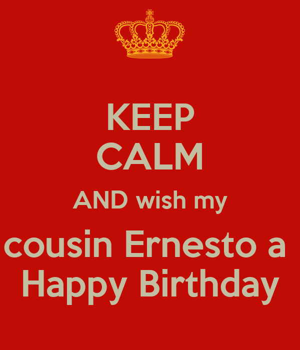 KEEP CALM AND wish my cousin Ernesto a  Happy Birthday