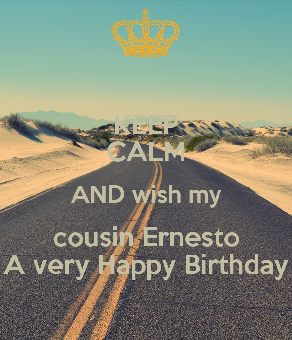 KEEP CALM AND wish my cousin Ernesto A very Happy Birthday