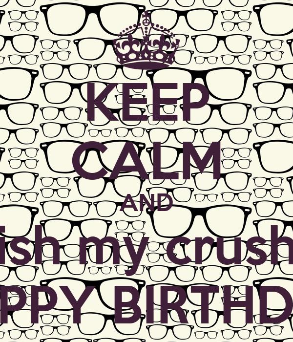 Keep Calm And Wish My Crush A Happy Birthday Poster Happy Birthday Wishes For My Crush