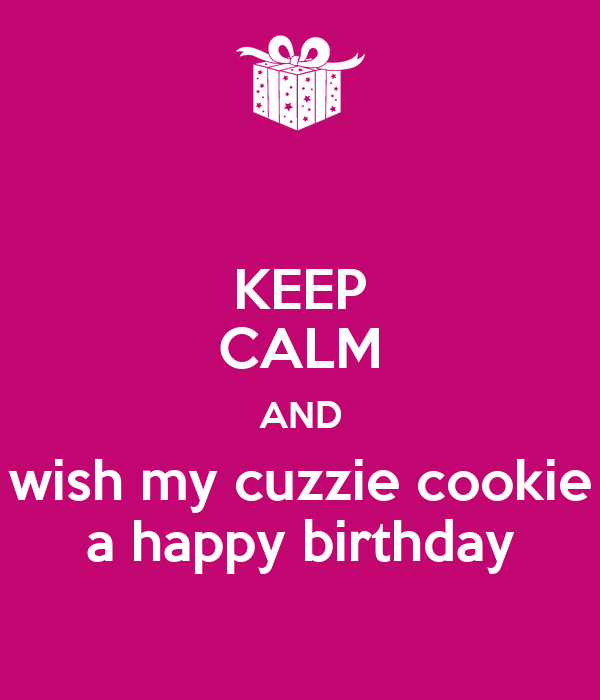 KEEP CALM AND wish my cuzzie cookie a happy birthday