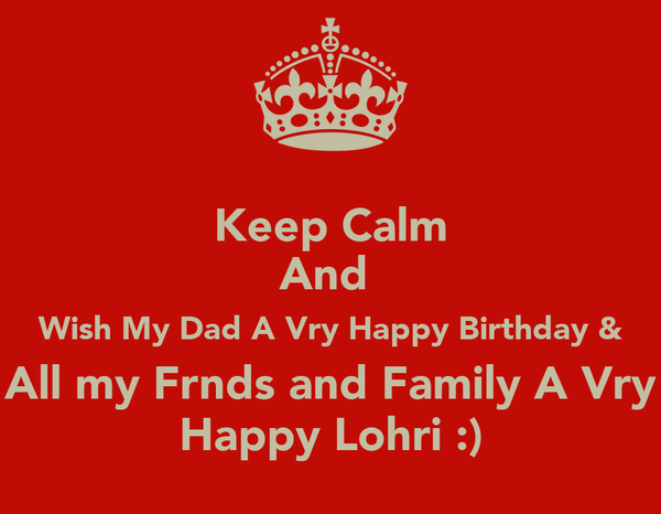 Keep Calm And  Wish My Dad A Vry Happy Birthday & All my Frnds and Family A Vry Happy Lohri :)