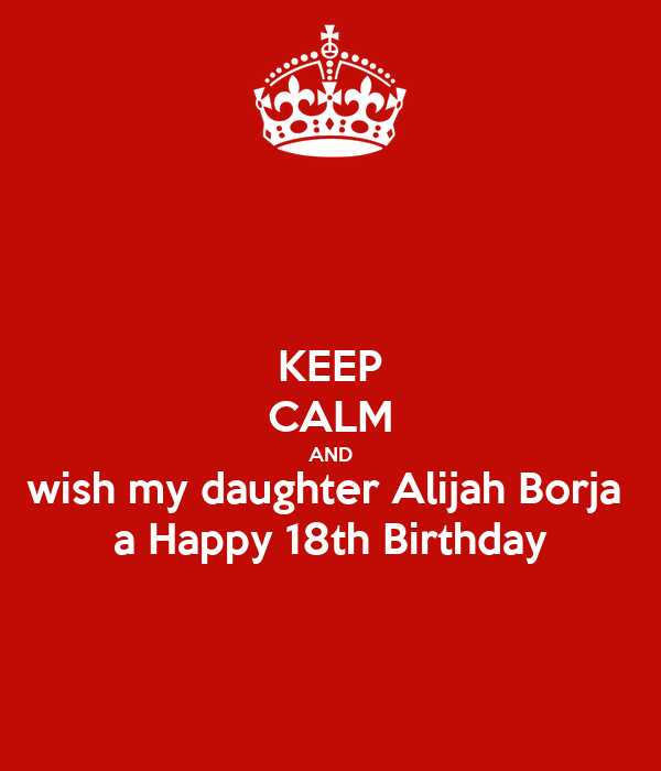 KEEP CALM AND wish my daughter Alijah Borja  a Happy 18th Birthday