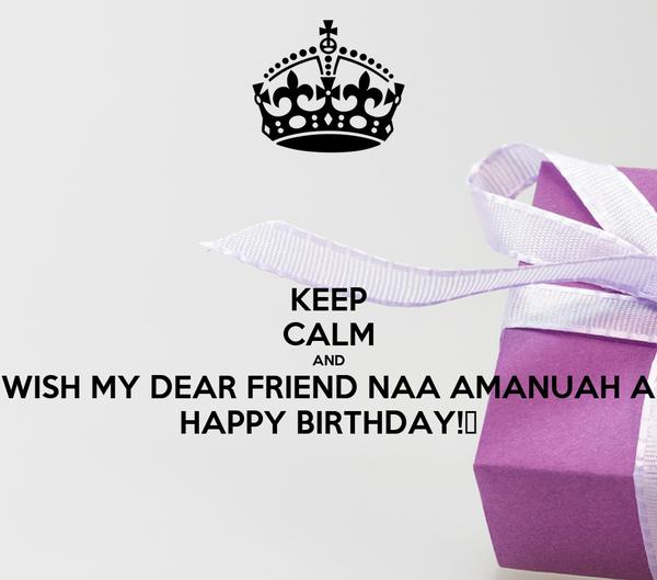 KEEP CALM AND WISH MY DEAR FRIEND NAA AMANUAH A HAPPY BIRTHDAY!♥