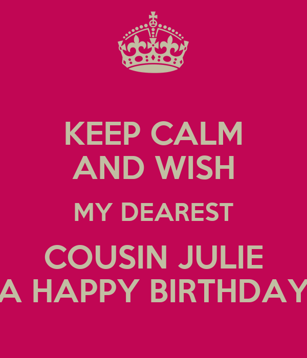 KEEP CALM AND WISH MY DEAREST COUSIN JULIE A HAPPY BIRTHDAY
