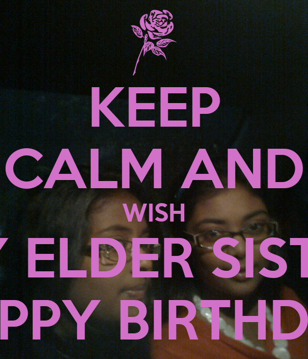 KEEP CALM AND WISH MY ELDER SISTER HAPPY BIRTHDAY