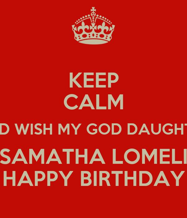 KEEP CALM AND WISH MY GOD DAUGHTER SAMATHA LOMELI HAPPY BIRTHDAY