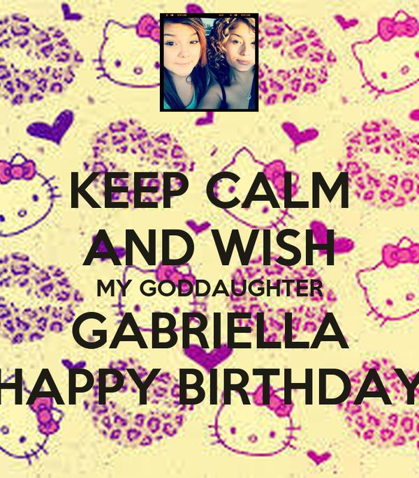 KEEP CALM AND WISH MY GODDAUGHTER GABRIELLA HAPPY BIRTHDAY