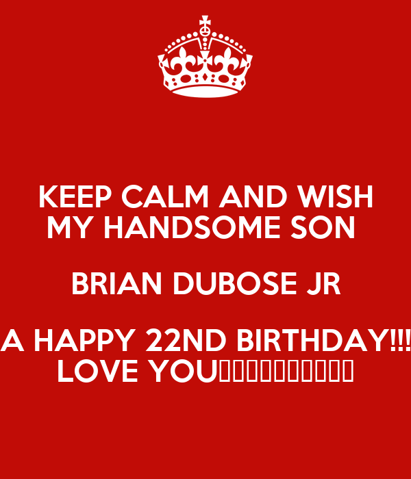 KEEP CALM AND WISH MY HANDSOME SON BRIAN DUBOSE JR A HAPPY