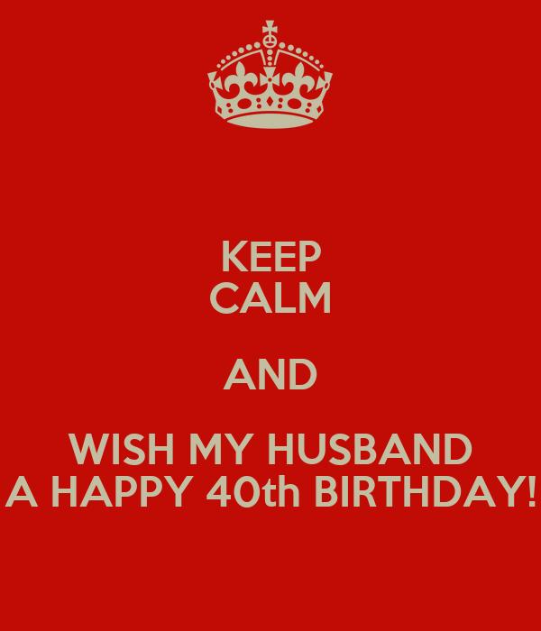 KEEP CALM AND WISH MY HUSBAND A HAPPY 40th BIRTHDAY!