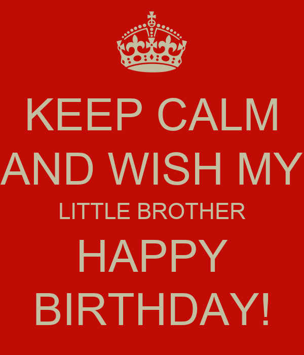 keep calm and wish my little brother happy birthday
