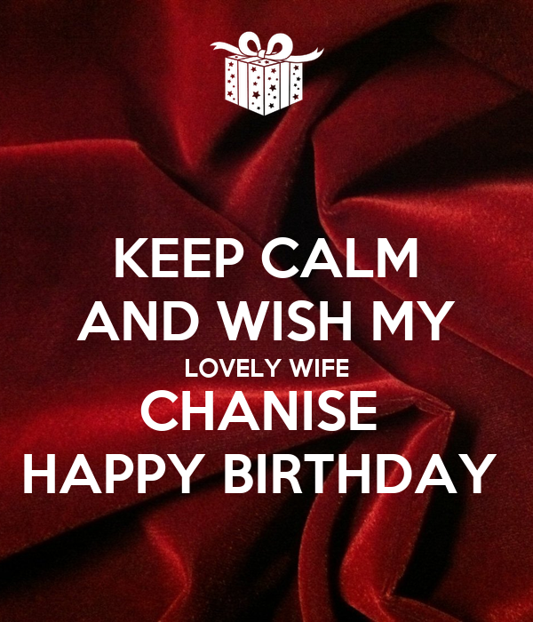 KEEP CALM AND WISH MY LOVELY WIFE CHANISE  HAPPY BIRTHDAY