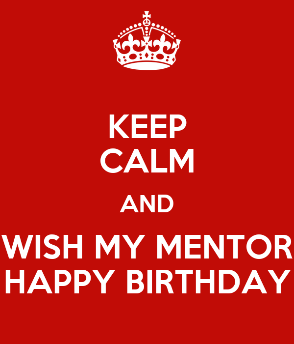 Keep Calm And Wish My Mentor Happy Birthday Poster Oswinchris Keep Calm O Matic