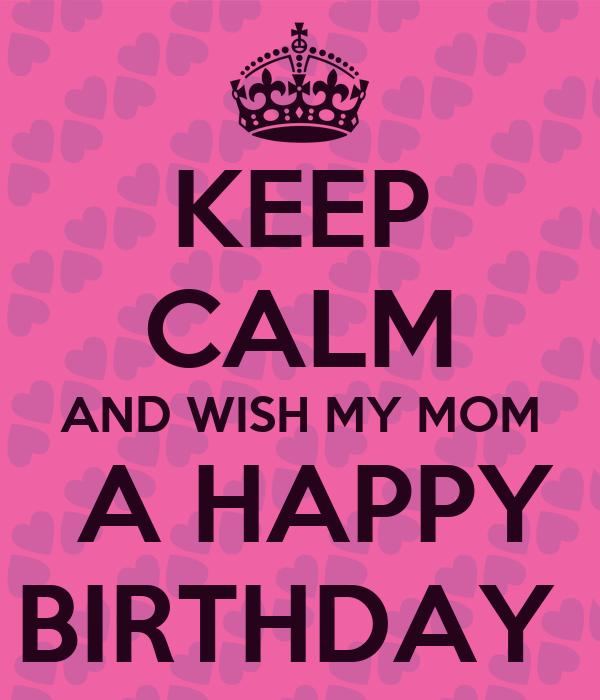 KEEP CALM AND WISH MY MOM  A HAPPY BIRTHDAY