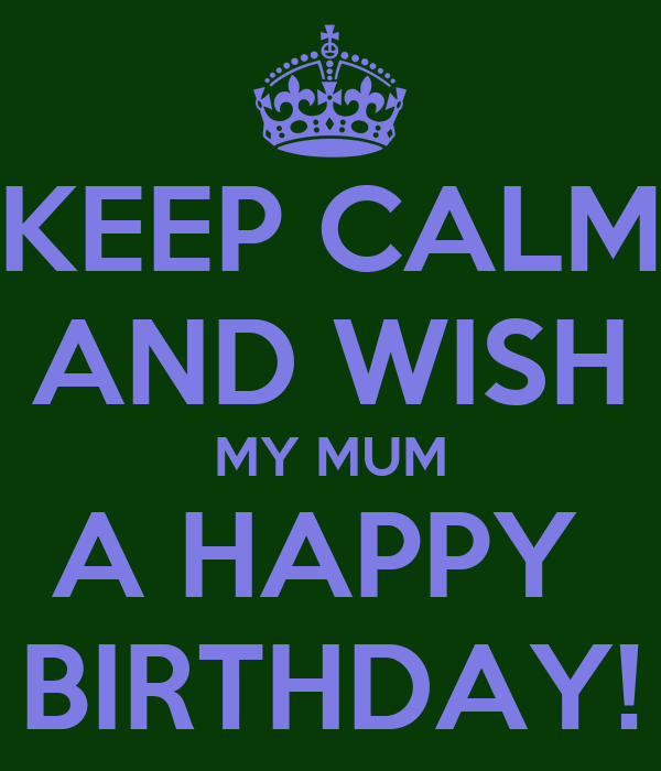 KEEP CALM AND WISH MY MUM A HAPPY  BIRTHDAY!
