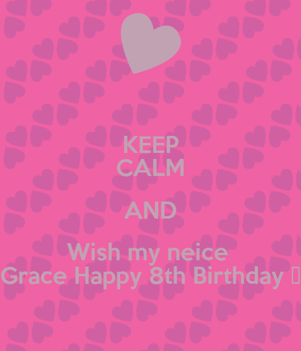 KEEP CALM AND Wish my neice  Grace Happy 8th Birthday 💛