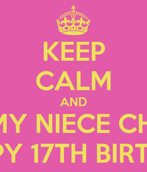 KEEP CALM AND WISH MY NIECE CHELSEY A HAPPY 17TH BIRTHDAY