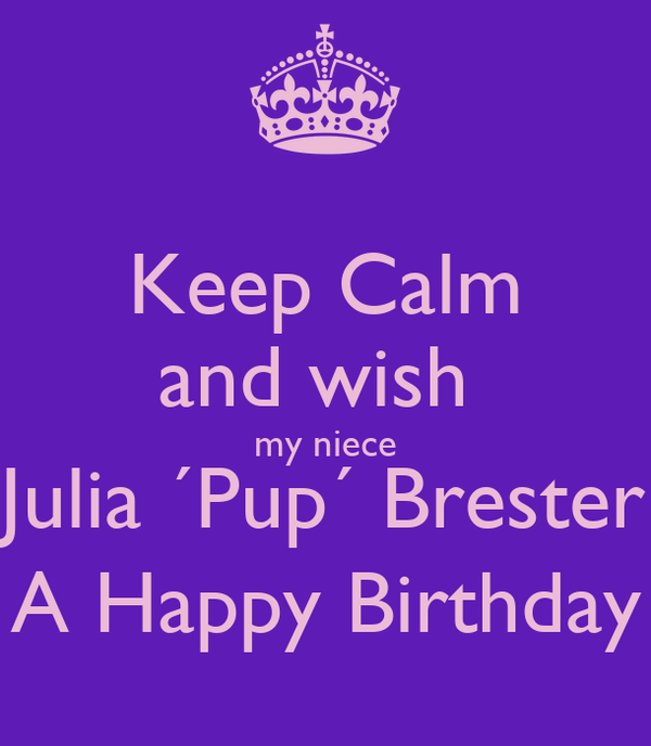 Keep Calm and wish  my niece Julia ´Pup´ Brester A Happy Birthday