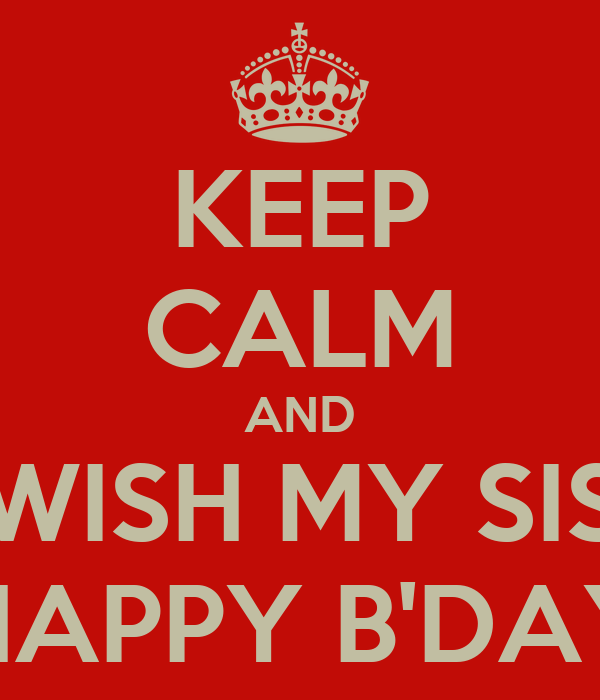 KEEP CALM AND WISH MY SIS HAPPY B'DAY