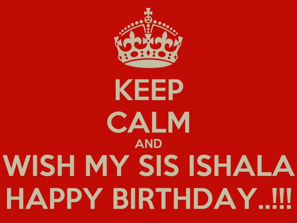 KEEP CALM AND WISH MY SIS ISHALA HAPPY BIRTHDAY..!!!