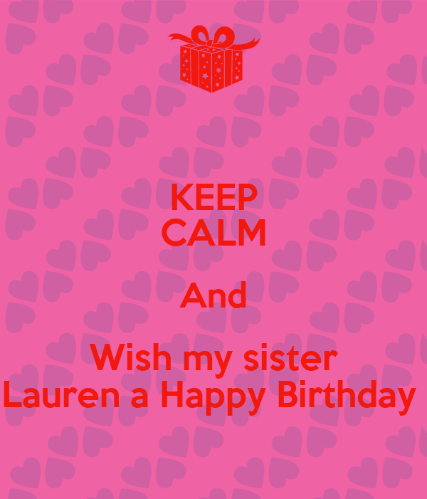 KEEP CALM And Wish My Sister Lauren A Happy Birthday