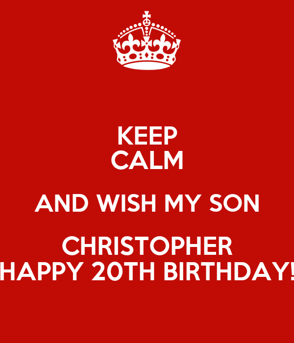 KEEP CALM AND WISH MY SON CHRISTOPHER HAPPY 20TH BIRTHDAY