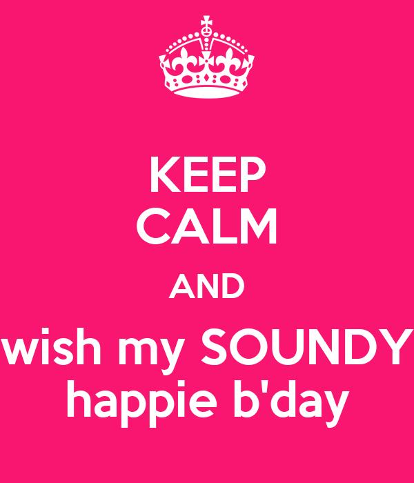KEEP CALM AND wish my SOUNDY happie b'day