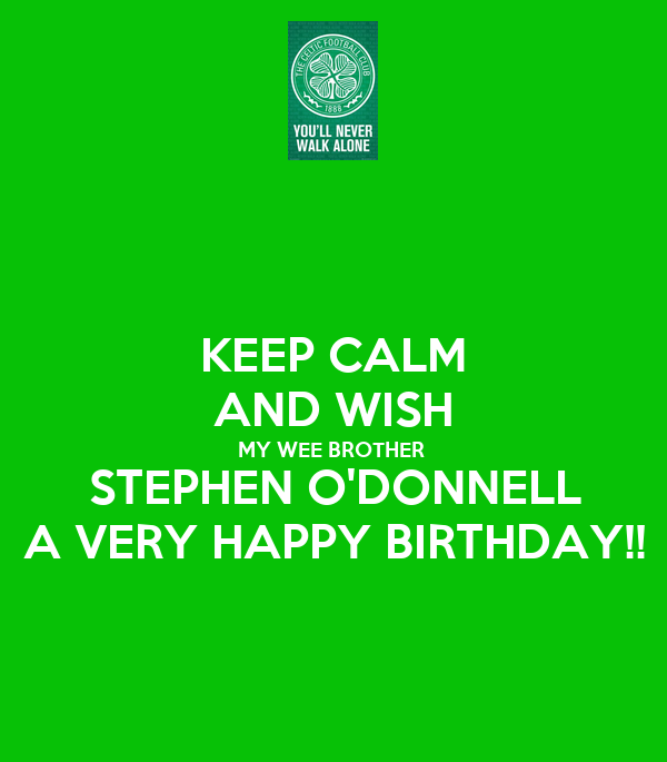 KEEP CALM AND WISH MY WEE BROTHER STEPHEN O'DONNELL A VERY HAPPY BIRTHDAY!!