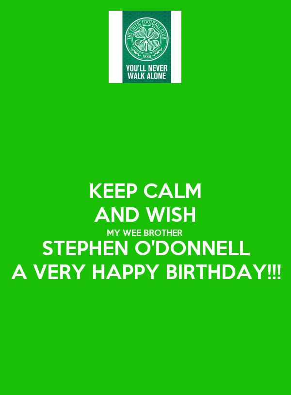KEEP CALM AND WISH MY WEE BROTHER STEPHEN O'DONNELL A VERY HAPPY BIRTHDAY!!!