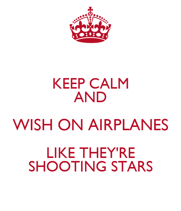 KEEP CALM AND WISH ON AIRPLANES LIKE THEY'RE SHOOTING STARS