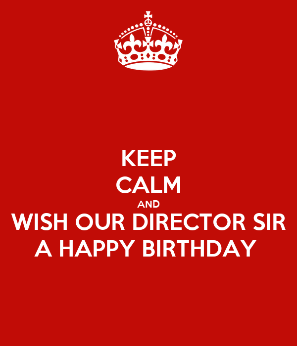 KEEP CALM AND WISH OUR DIRECTOR SIR A HAPPY BIRTHDAY