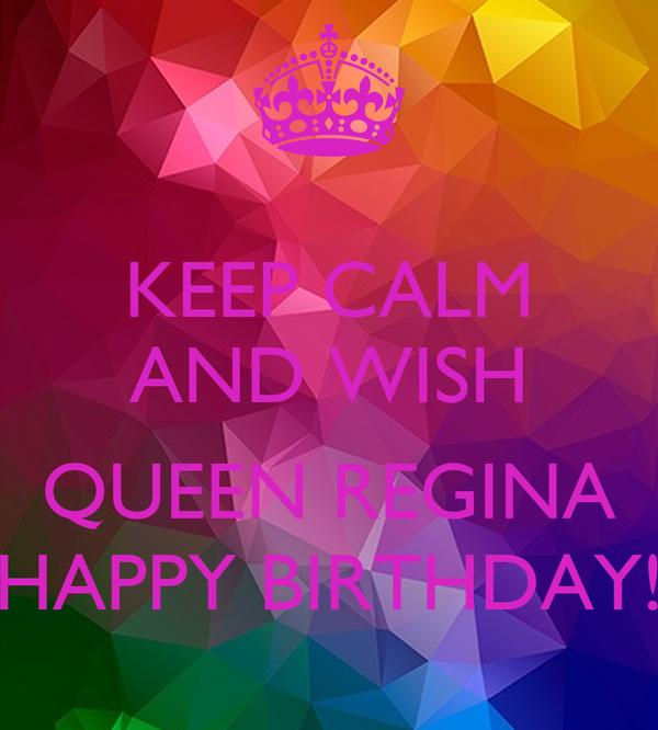 KEEP CALM AND WISH  QUEEN REGINA HAPPY BIRTHDAY!