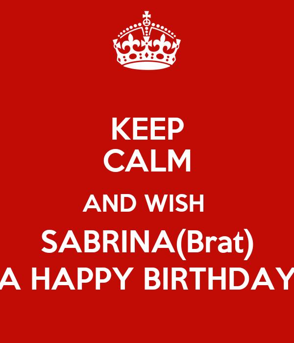 KEEP CALM AND WISH  SABRINA(Brat) A HAPPY BIRTHDAY