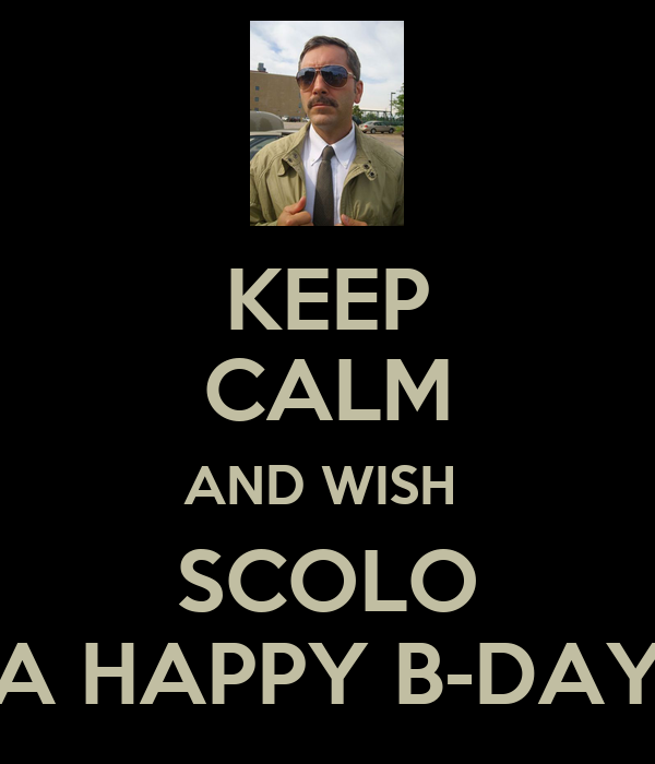 KEEP CALM AND WISH  SCOLO A HAPPY B-DAY