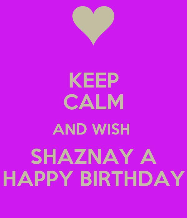 KEEP CALM AND WISH  SHAZNAY A HAPPY BIRTHDAY