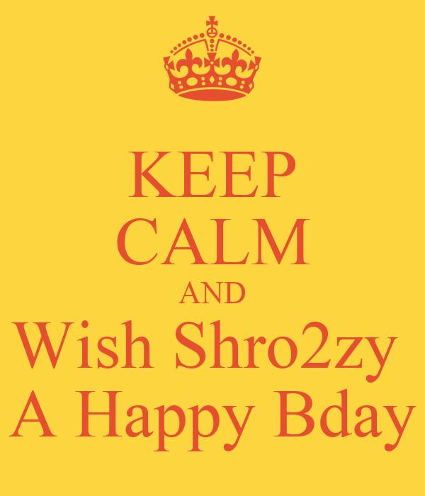 KEEP CALM AND Wish Shro2zy  A Happy Bday
