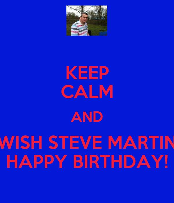 KEEP CALM AND WISH STEVE MARTIN HAPPY BIRTHDAY!