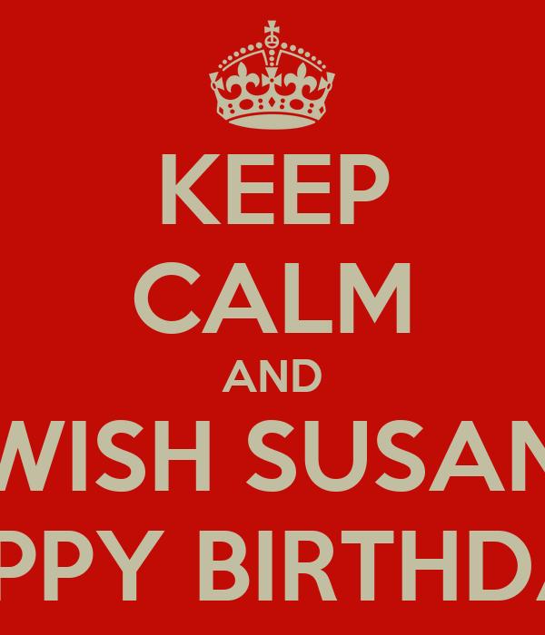 KEEP CALM AND WISH SUSAN HAPPY BIRTHDAY