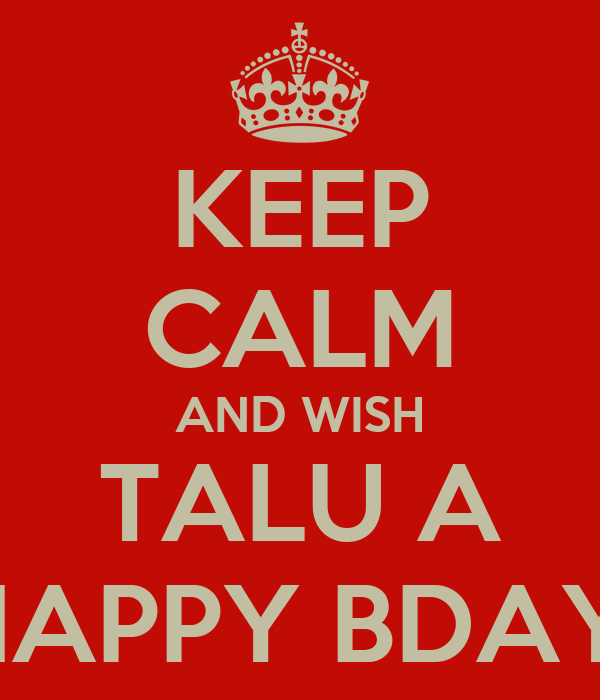 KEEP CALM AND WISH TALU A HAPPY BDAY!