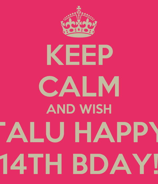 KEEP CALM AND WISH TALU HAPPY 14TH BDAY!