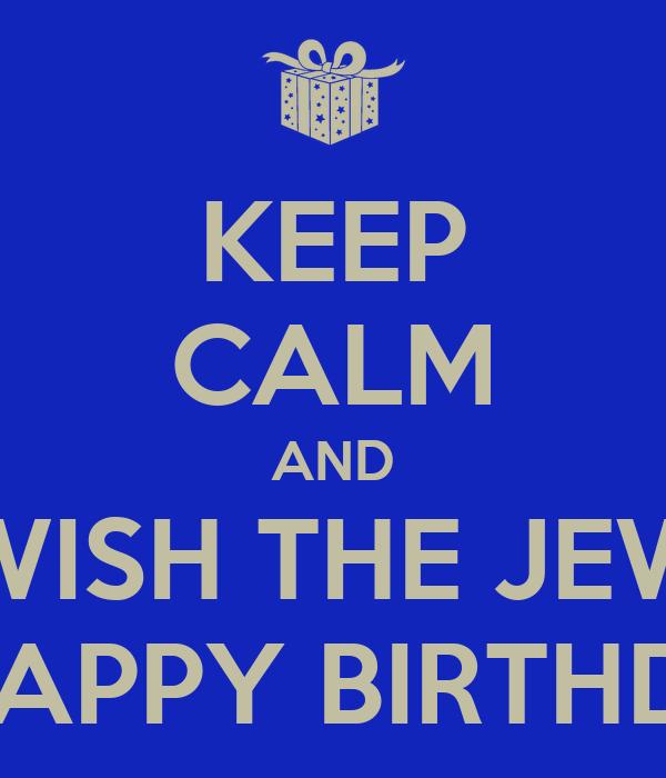 KEEP CALM AND WISH THE JEW A HAPPY BIRTHDAY