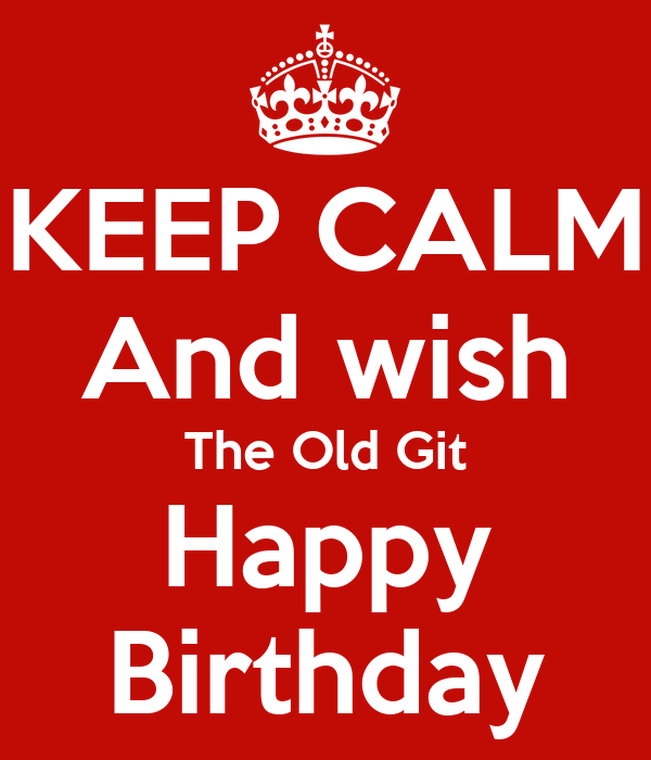 KEEP CALM And wish The Old Git Happy Birthday